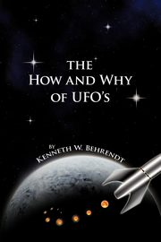 The How and Why of UFOs, Behrendt Kenneth W.