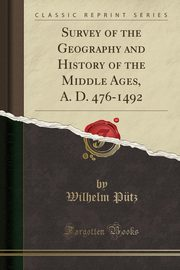 Survey of the Geography and History of the Middle Ages, A. D. 476-1492 (Classic Reprint), Pütz Wilhelm