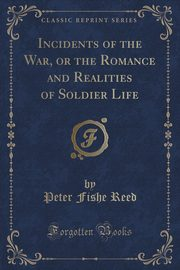 Incidents of the War, or the Romance and Realities of Soldier Life (Classic Reprint), Reed Peter Fishe