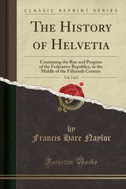 The History of Helvetia, Vol. 2 of 2, Naylor Francis Hare