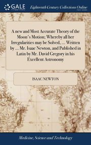 A new and Most Accurate Theory of the Moon's Motion; Whereby all her Irregularities may be Solved, ... Written by ... Mr. Isaac Newton, and Published in Latin by Mr. David Gregory in his Excellent Astronomy, Newton Isaac