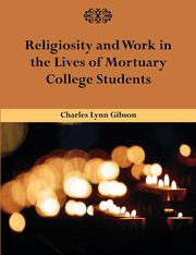 Religiosity and Work in the Lives of Mortuary College Students, Gibson Charles Lynn