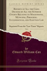 Reports of All the Cases Decided by All the Superior Courts Relating to Magistrates, Municipal, Parochial, Ecclesiastical, and Election Law, Vol. 6, Cox Edward William