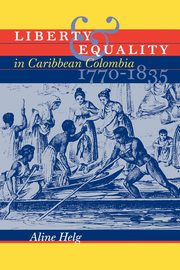 Liberty and Equality in Caribbean Colombia, 1770-1835, Helg Aline