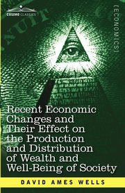 Recent Economic Changes and Their Effect on the Production and Distribution of Wealth and Well-Being of Society, Wells David Ames