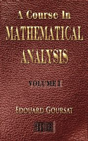 A Course In Mathematical Analysis - Volume I - Derivatives And Differentials - Definite Integrals - Expansion In Series - Applications To Geometry, Goursat Edouard
