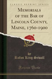 Memorials of the Bar of Lincoln County, Maine, 1760-1900 (Classic Reprint), Sewall Rufus King