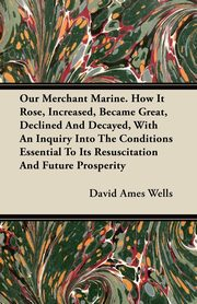 Our Merchant Marine. How It Rose, Increased, Became Great, Declined And Decayed, With An Inquiry Into The Conditions Essential To Its Resuscitation And Future Prosperity, Wells David Ames