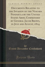 Documents Relating to the Invasion of the Niagara Peninsula by the United States Army, Commanded by General Jacob Brown, in July and August, 1814 (Classic Reprint), Cruikshank Ernest Alexander
