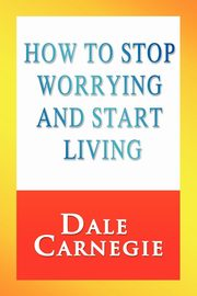 How to Stop Worrying and Start Living, Carnegie Dale