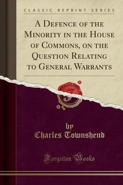 A Defence of the Minority in the House of Commons, on the Question Relating to General Warrants (Classic Reprint), Townshend Charles