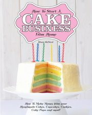 How to Start a Cake Business from Home - How to Make Money from Your Handmade Cakes, Cupcakes, Cake Pops and More!, McNicol Alison