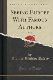 Seeing Europe With Famous Authors, Vol. 5 (Classic Reprint), Halsey Francis Whiting