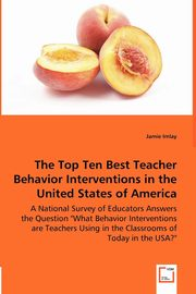 The Top Ten Best Teacher Behavior Interventions in the United States of America - A National Survey of Educators Answers the Question