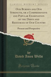 Our Burden and Our Strength, or a Comprehensive and Popular Examination of the Debts and Resources of Our Country, Wells David Ames