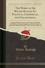 The Works of Sir Walter Ralegh, Kt. Political, Commercial, and Philosophical, Vol. 2, Raleigh Walter