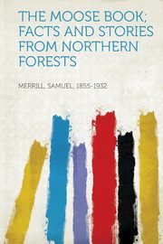 The Moose Book; Facts and Stories from Northern Forests, 1855-1932 Merrill Samuel