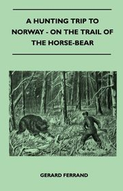 A Hunting Trip To Norway - On The Trail Of The Horse-Bear, Ferrand Gerard
