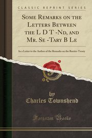 Some Remarks on the Letters Between the L D T -Nd, and Mr. Se -Tary B Le, Townshend Charles