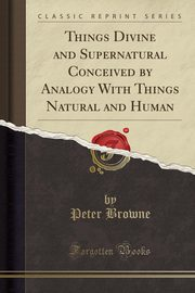 Things Divine and Supernatural Conceived by Analogy With Things Natural and Human (Classic Reprint), Browne Peter
