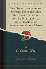 The Operations of Aural Surgery Together With Those, for the Relief of the Intracranial, Complications of Suppurative Otitis Media (Classic Reprint), West C. Ernest
