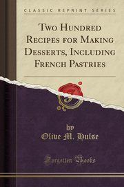 Two Hundred Recipes for Making Desserts, Including French Pastries (Classic Reprint), Hulse Olive M.