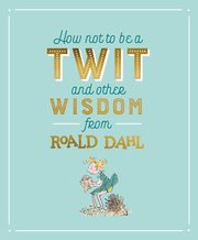 How Not To Be A Twit and Other Wisdom from, Dahl Roald
