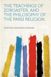 The Teachings of Zoroaster, and the Philosophy of the Parsi Religion, Kapadia Shapurji Aspaniarji