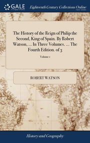 The History of the Reign of Philip the Second, King of Spain. By Robert Watson, ... In Three Volumes. ... The Fourth Edition. of 3; Volume 1, Watson Robert