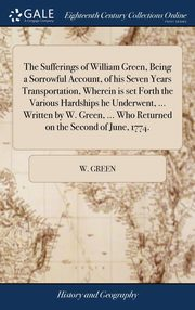 The Sufferings of William Green, Being a Sorrowful Account, of his Seven Years Transportation, Wherein is set Forth the Various Hardships he Underwent, ... Written by W. Green, ... Who Returned on the Second of June, 1774., Green W.