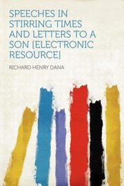 Speeches in Stirring Times and Letters to a Son [electronic Resource], Dana Richard Henry