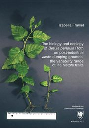 The biology and ecology of ?Betula pendula? Roth on post-industrial waste dumping grounds: the variability range of life history traits, Izabella Franiel